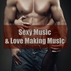 Sexy Music & Love Making Music - 30 Best Lounge & Chillout Tracks for Intimacy, Sexual Healing and Erotic Moments