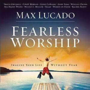 Max Lucado: Fearless Worship