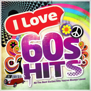I Love 60's Hits - All the Best Sixties Hits You've Always Loved
