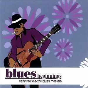 Blues Beginnings - Early Raw Electric Blues Masters