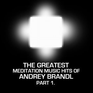 The Greatest Meditation Music Hits Of Andrey Brandl  Part One