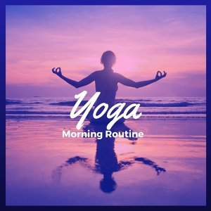 Yoga Morning Routine – 30 New Age Yoga Songs for Your Morning Yoga Practice, Relaxing Background Meditation Music for Hatha Yoga and Kundalini, Soft Chakra Healing Sounds