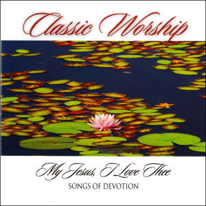 My Jesus I Love Thee - Songs Of Devotion from the Classic Worship series