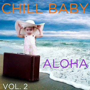 Chill Baby Aloha Vol. 2: Relaxing Hawaiian Music to Chill Out Your Baby