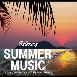Relaxing Summer Music - Soothing Instrumental Songs to Relax and Meditate, Peaceful Background Tracks with Nature Sounds and Oriental Atmosphere