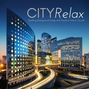City Relax - Soothing Background Songs and Peaceful Nature Sounds for Mind, Body & Spirit Connection