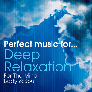 Perfect Music For Deep Relaxation - For The Mind, Body & Soul
