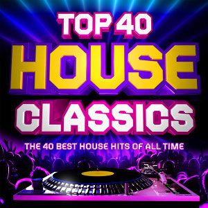 Top 40 House Classics - The 40 Best House Hits of All Time