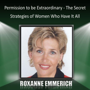 Permission to Be Extraordinary - The Secret Strategies of Women Who Have It All