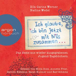 Ich glaube, ich bin jetzt mit Nils zusammen - Das Beste aus wieder ausgegrabenen Jugend-Tagebüchern ... - Gekürzte Fassung