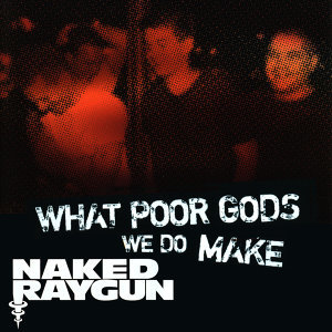 """What Poor Gods We Do Make: The Story and Music Behind Naked Raygun"" - Music from the Motion Picture"