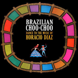 Brazilian Choo-Choo! Dance to the Music of Horacio Diaz