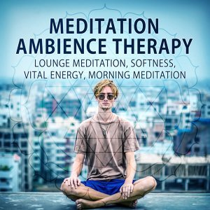 Meditation Ambience Therapy – Lounge Meditation, Softness, Vital Energy, Morning Meditation