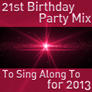 21st Birthday Party Mix to Sing Along to for 2013