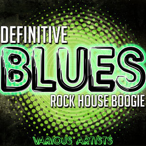 Definitive Blues: Rock House Boogie