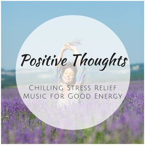 Positive Thoughts - Chilling Stress Relief Music for Good Energy, Relaxing Sound Therapy