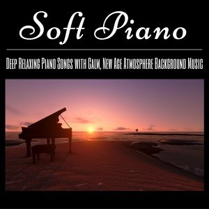 Soft Piano - Deep Relaxing Piano Songs with Calm, New Age Atmosphere Background Music
