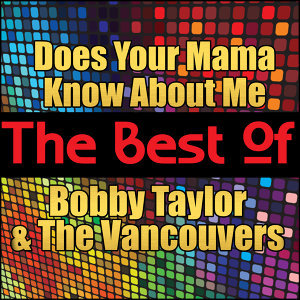 Does Your Mama Know About Me - The Best of Bobby Taylor and the Vancouvers