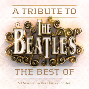 A Tribute to the Beatles - 60 All Time Classic Beatles Tributes
