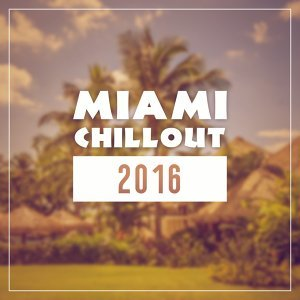 Miami Chillout 2016 – Miami Lounge, Bar on the Beach, Selected Chill Out,  Hot Music, Relaxation, Beach Music, Summer Music