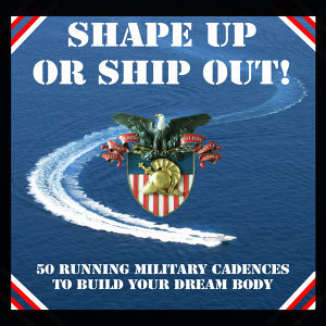 Shape Up or Ship Out! - 50 Running Military Cadences to Build Your Dream Body