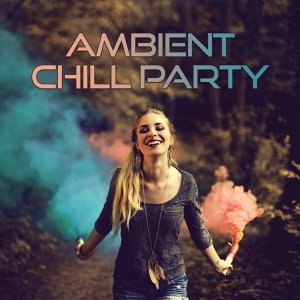 Ambient Chill Party – Deep Chillout Lounge,Sexy Chill Out, Sensual Chill Lounge, Ultimate Relaxing Chill, Cocktail Music