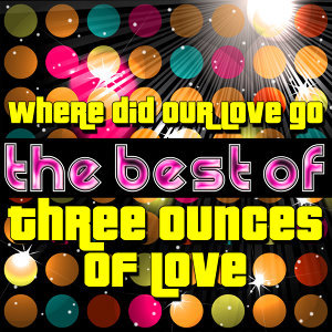 Where Did Our Love Go - The Best of Three Ounces of Love