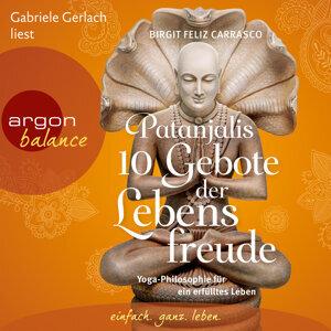 Patanjalis 10 Gebote der Lebensfreude - Yoga-Philosophie für ein erfülltes Leben - Gekürzte Fassung