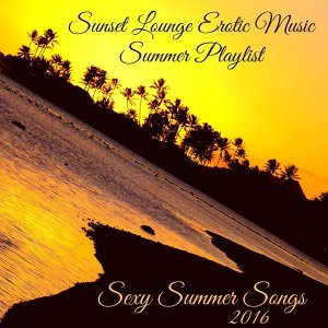Sexy Summer Songs 2016 – Sunset Lounge Erotic Music Summer Playlist