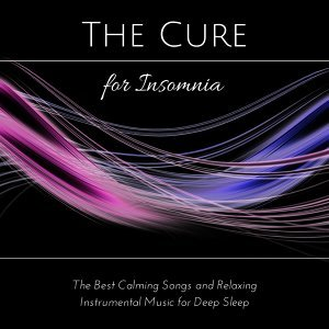 The Cure for Insomnia - The Best Calming Songs and Relaxing Instrumental Music for Deep Sleep