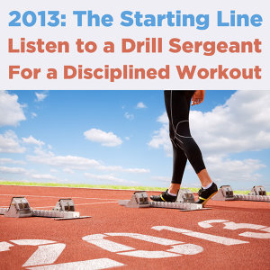 2013, The Starting Line: Listen to a Drill Sergeant for a Disciplined Workout
