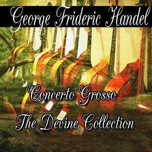 George Frideric Handel: Concerto Grosso The Divine Collection