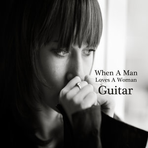When a Man Loves a Woman: Great Guitar Songs