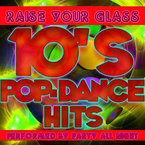 Raise Your Glass: 10's Pop-Dance Hits