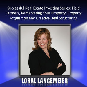 Successful Real Estate Investing Series: Field Partners, Remarketing Your Property, Property Acquisition and Creative Deal Structuring