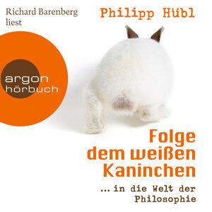 Folge dem weißen Kaninchen - ... in die Welt der Philosophie - Ungekürzte Fassung
