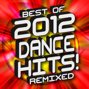 Best of 2012 Dance Hits! Remixed