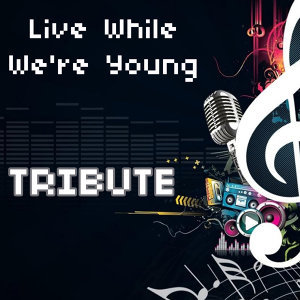 Live While We're Young (Tribute to One Direction)