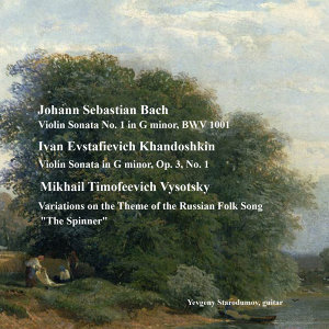 "Bach, J.S.: Violin Sonata No. 1, Khandoshkin, I.E.: Violin Sonata Op. 3, No. 1, Vysotsky, M.T.: Variations On the Theme of the Russian Folk Song ""The Spinner"""