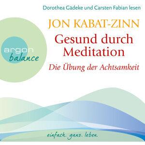 Gesund durch Meditation - Die Übung der Achtsamkeit - Gekürzte Fassung