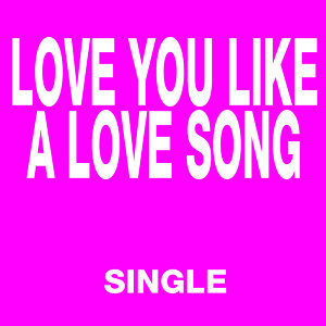 Love You Like a Love Song - Single