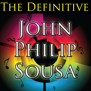 The Definitive John Philip Sousa