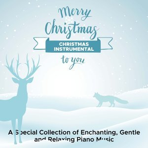 Christmas Instrumental - A Special Collection of Enchanting, Gentle and Relaxing Piano Music with New Age Songs