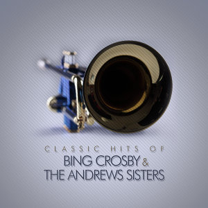 Classic Hits of Bing Crosby & The Andrew Sisters