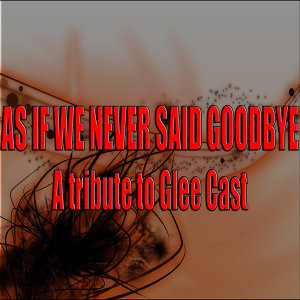 As if we never said goodbye (A tribute to Glee Cast)
