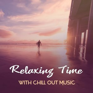 Relaxing Time with Chill Out Music – Soft Sounds to Relax, Rest a Bit, Beach Sunrise, Music to Chill