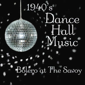 Dance Hall Music - Bolero At The Savoy - 1940s Music