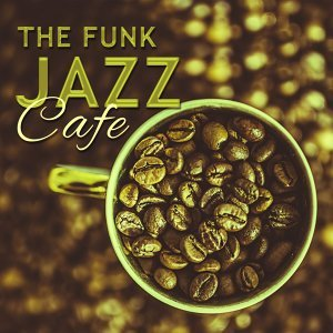 The Funk Jazz Cafe – Instrumental Jazz for Cafe & Restaurant, Relaxing Coffee Talk, Coffee on the Morning