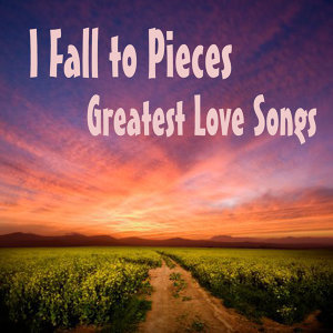 Greatest Love Songs: I Fall to Pieces