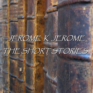 Jerome K Jerome - The Short Stories